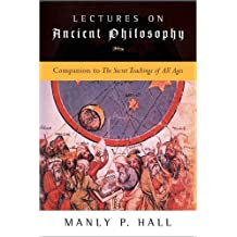 Lectures on Ancient Philosophy: Companion to The Secret Teachings of All Ages by Manly P. Hall (2006-03-23)