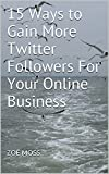 15 Ways to Gain More Twitter Followers For Your Online Business