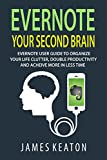 Evernote: Your Second Brain: Evernote User Guide to Organize Your Life Clutter, Double Productivity and Achieve More in Less Time (How to Use Evernote, ... Management, Evernote Essentials)