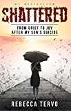 Shattered: From Grief to Joy After My Son's Suicide
