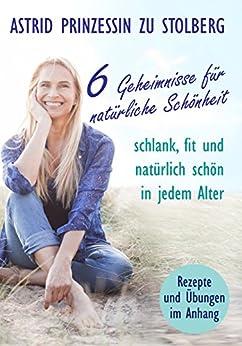 6 Geheimnisse für natürliche Schönheit: Schlank, fit und natürlich schön in jedem Alter (German Edition) by [Prinzessin zu Stolberg-Wernigerode, Astrid]