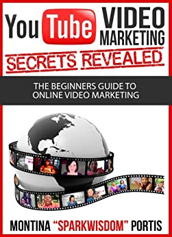 "YouTube Video Marketing Secrets Revealed: The Beginners Guide to Online Video Marketing by [Portis, Montina ""Sparkwisdom""]"