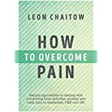 How to Overcome Pain: Natural approaches to dealing with everything from arthritis, anxiety and back pain to headaches, PMS and IBS