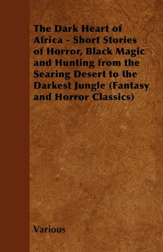 The Dark Heart of Africa - Short Stories of Horror, Black Magic and Hunting from the Searing Desert to the Darkest Jungle (Fantasy and Horror Classics) Cover Image