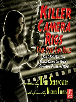 Killer Camera Rigs That You Can Build: How to Build Your Own Camera Cranes, Car Mounts, Stabilizers, Dollies, and More! by [Selakovich, Dan]