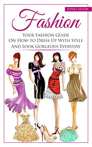 Fashion: Your Fashion Guide on How to Dress Up With Style and Look Gorgeous Everyday (English Edition)