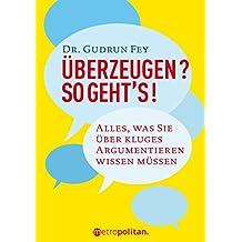 Überzeugen? So geht's!: Alles, was Sie über kluges Argumentieren wissen müssen (metropolitan Bücher)