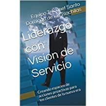 Liderazgo con Vision de Servicio: Creando espacios de acciones proactivas para los clientes de la nueva era