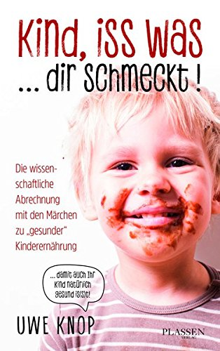 """Kind, iss was ... dir schmeckt!: Die wissenschaftliche Abrechnung mit den Märchen zu """"gesunder"""" Kinderernährung"""
