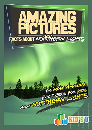 Amazing Pictures And Facts About The Northern Lights: The Most Amazing Fact  Book For Kids