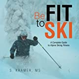Be Fit to Ski: The Complete Guide to Alpine Skiing Fitness
