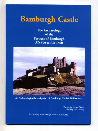 Bamburgh Castle: The Archaeology of the Fortress of Bamburgh AD 500 to AD 1500 -