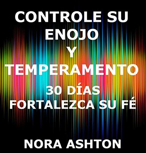 CONTROLE SU ENOJO Y TEMPERAMENTO: 30 Días: Fortalezca Su Fe por Nora Ashton