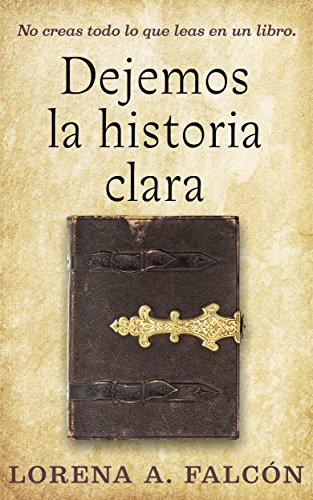 Dejemos la historia clara: No creas todo lo que leas en un libro. par Lorena A. Falcón