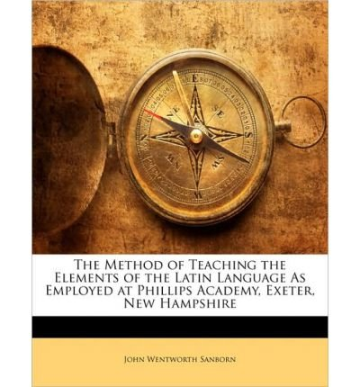 The Method of Teaching the Elements of the Latin Language as Employed at Phillips Academy, Exeter, New Hampshire (Paperback) - Common