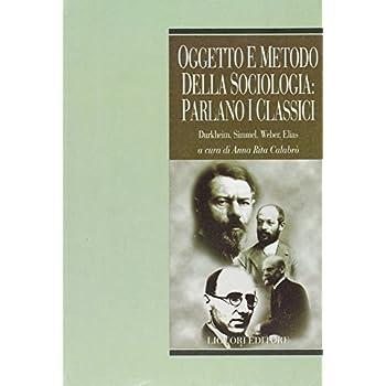 Oggetto E Metodo Della Sociologia: Parlano I Classici. Durkheim, Simmel, Weber, Elias