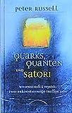 Quarks, Quanten und Satori - Wissenschaft und Mystik: Zwei Erkenntniswege treffen sich - Peter Russell