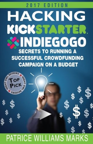 Hacking Kickstarter, Indiegogo: How to Raise Big Bucks in 30 Days: Secrets to Running a Successful Crowdfunding Campaign on a Budget (2017 Edition) por Patrice Williams Marks