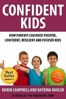 Confident Kids: How Parents Can Raise Positive, Confident, Resilient and Focused Children (Positive Parenting Book 2) by [Kahler, Katrina]