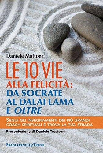 Le 10 vie alla felicità: da Socrate al Dalai Lama e oltre. Segui gli insegnamenti dei più grandi coach spirituali e trova la tua strada