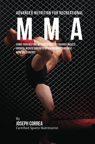 Advanced Nutrition for Recreational MMA: Using Your Resting Metabolic Rate to Enhance Muscle Growth, Reduce Soreness after Training, and Have Increased Energy