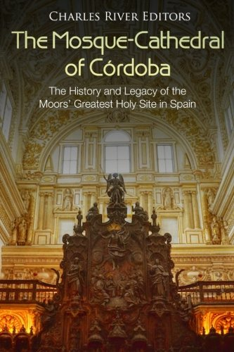 The Mosque-Cathedral of Córdoba: The History and Legacy of the Moors' Greatest Holy Site in Spain