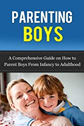Parenting Boys: A Comprehensive Guide on How to Parent Boys from Infancy to Adulthood (Parenting Advice) (English Edition)