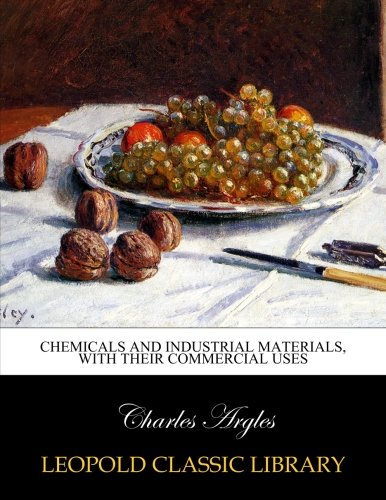 Chemicals and industrial materials, with their commercial uses por Charles Argles
