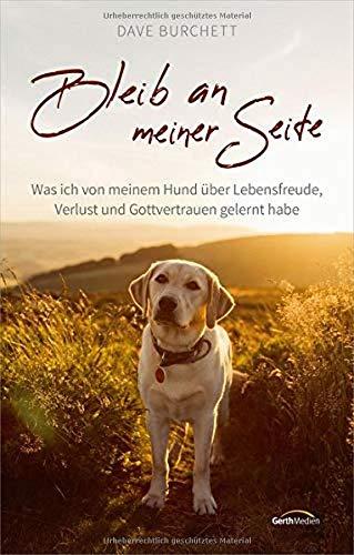 Bleib an meiner Seite: Was ich von meinem Hund über Lebensfreude, Verlust und Gottvertrauen gelernt habe.