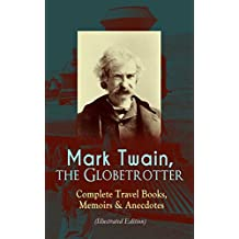 Mark Twain, the Globetrotter: Complete Travel Books, Memoirs & Anecdotes (Illustrated Edition): A Tramp Abroad, The Innocents Abroad, Roughing It, Old ... With Author's Biography (English Edition)
