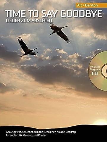Time To Say Goodbye: Lieder zum Abschied. 22 ausgewählte Lieder aus den Bereichen Klassik und Pop. Arrangiert für Gesang und Klavier. Inklusive Playback CD. Alt / Bariton
