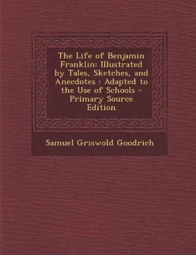 Life of Benjamin Franklin: Illustrated by Tales, Sketches, and Anecdotes: Adapted to the Use of Schools