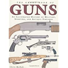 The Great Book of Guns: An Illustrated History of Military, Sporting, and Antique Firearms by Chris McNab (2004-10-27)