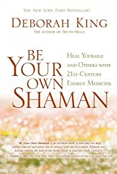 (BE YOUR OWN SHAMAN: HEAL YOURSELF AND OTHERS WITH 21ST-CENTURY ENERGY MEDICINE ) By King, Deborah (Author) Hardcover Published on (04, 2011)