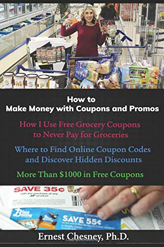 How to Make Money with Coupons and Promos: How I Use Free Grocery Coupons to Never Pay for Groceries; Where to Find Online Coupon Codes and Discover Hidden Discounts; More Than $1000 in Free Coupons.