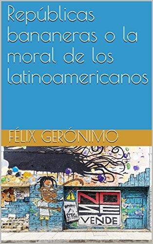 Repúblicas bananeras o la moral de los latinoamericanos por Félix Gerónimo