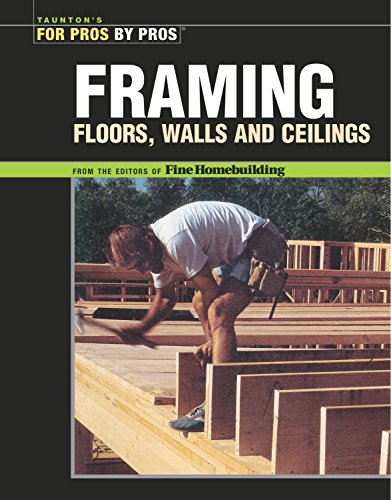 Framing Floors, Walls and Ceilings: Floors, Walls, and Ceilings (For Pros By Pros)