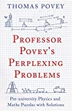 Professor Povey's Perplexing Problems: Pre-University Physics and Maths Puzzles with ...