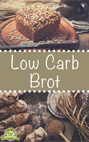 Low Carb Brot - Abnehmen mit Low Carb Brotrezepten - Backen Sie ihr eigenes leckeres Low Carb Brot mit tollen kreativen Rezepten