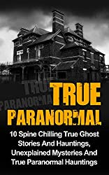 True Paranormal: 10 Spine Chilling True Ghost Stories And Hauntings, Unexplained Mysteries And True Paranormal Hauntings