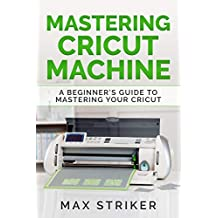 Mastering Cricut Machine: A Beginner's Guide to Mastering Your Cricut (English Edition)