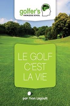 Le Golf, c'est la Vie (Golfers' knowledge t. 4) par [legault, yvon]
