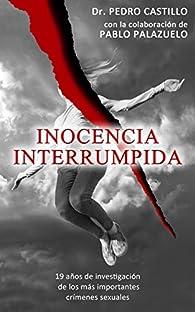 Inocencia Interrumpida: 19 años de investigación de los más importantes crímenes sexuales par Pedro Castillo