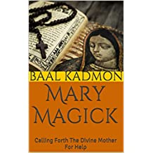 Mary Magick: Calling Forth The Divine Mother For Help (Magick Of The Saints Book 1) (English Edition)