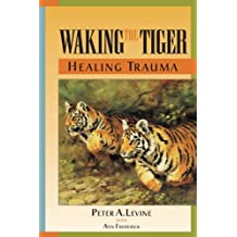Waking the Tiger: Healing Trauma: The Innate Capacity to Transform Overwhelming Experiences.