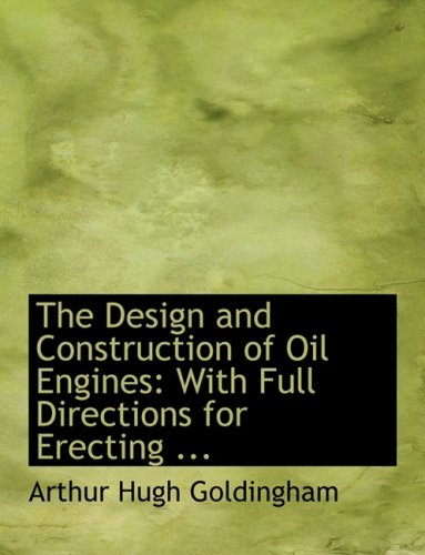 The Design and Construction of Oil Engines: With Full Directions for Erecting (Large Print Edition)