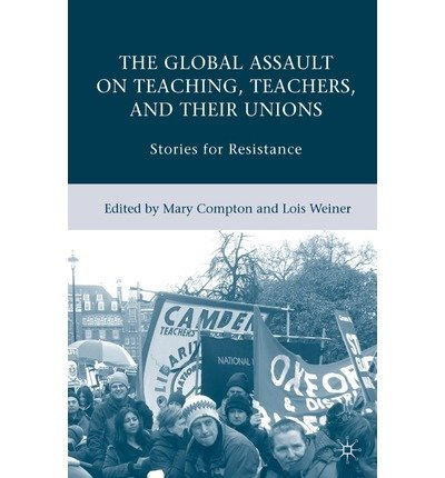 [(The Global Assault on Teaching, Teachers, and Their Unions: Stories for Resistance )] [Author: Lois Weiner] [May-2008]