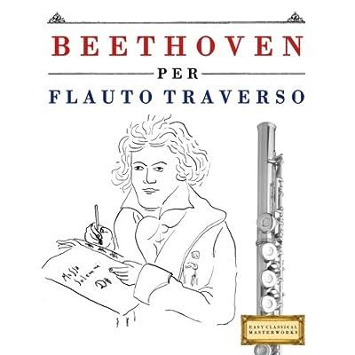 Beethoven Per Flauto Traverso: 10 Pezzi Facili Per Flauto Traverso Libro Per Principianti