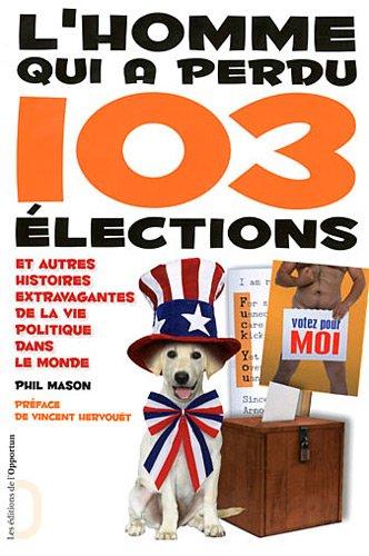 L'Homme qui a perdu 103 élections et autres histoires extravagantes de la vie politique dans le mond par Phil Mason