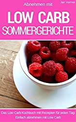 Abnehmen mit Low Carb - Sommergerichte: Das Kochbuch für jeden Tag - 40 sommerliche Rezepte für Mittagessen, Abendessen, Desserts, Kuchen und Brot